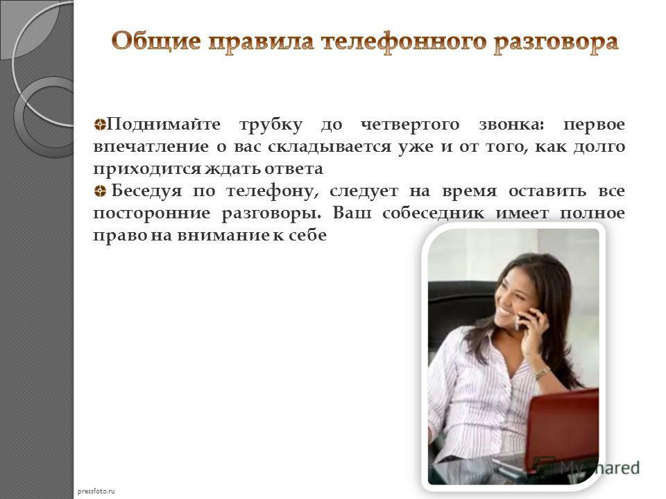 Поднимайте трубку до четвертого звонка: первое впечатление о вас складывается уже и от того, как долго приходится ждать ответа Беседуя по телефону, следует на время оставить все посторонние разговоры. Ваш собеседник имеет полное право на внимание к с
