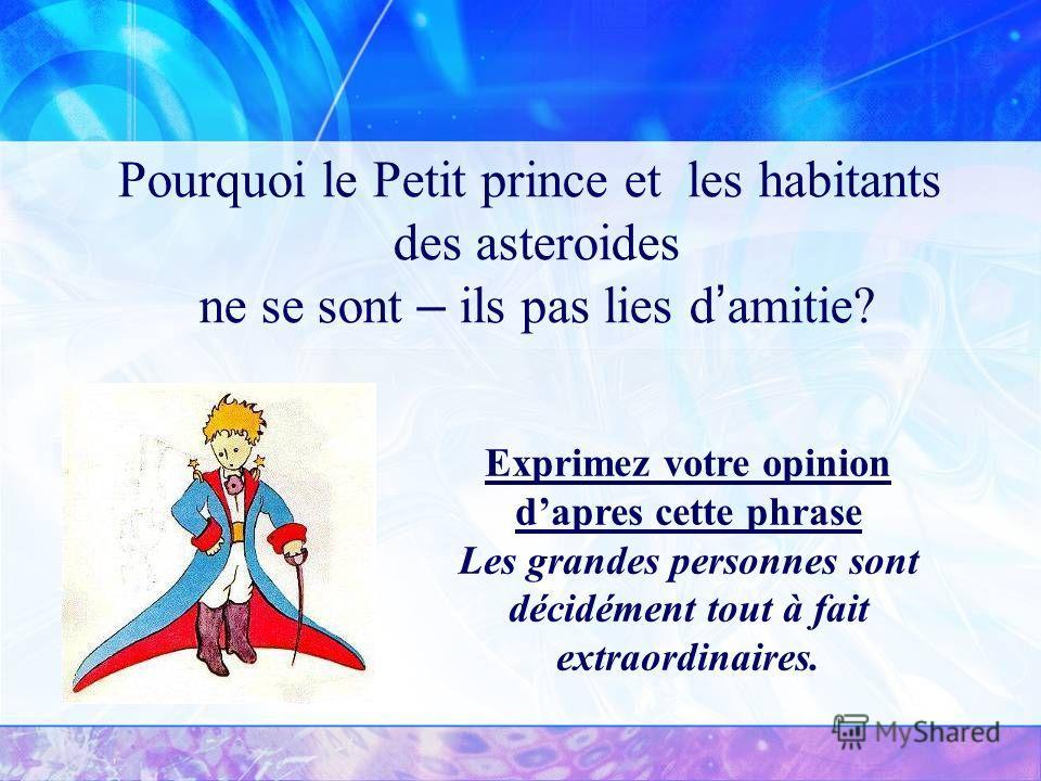 Pourquoi le Petit prince et les habitants des asteroides ne se sont – ils pas lies d amitie? Exprimez votre opinion dapres cette phrase Les grandes personnes sont décidément tout à fait extraordinaires.