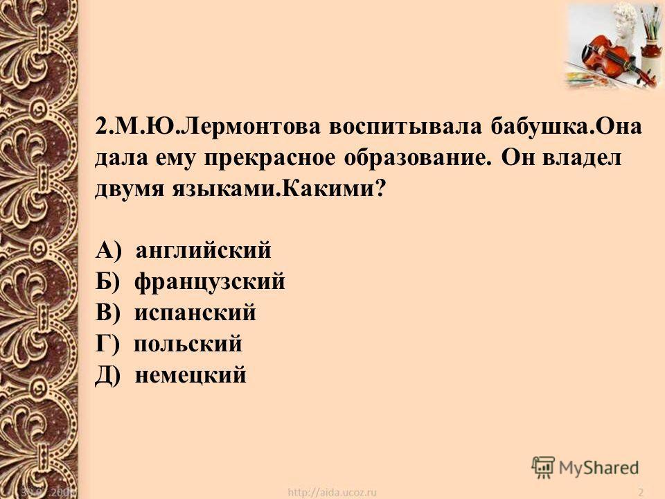 2.М.Ю.Лермонтова воспитывала бабушка.Она дала ему прекрасное образование. Он владел двумя языками.Какими? А) английский Б) французский В) испанский Г) польский Д) немецкий