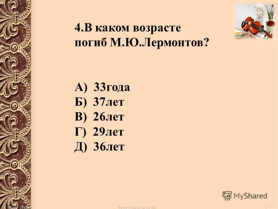 4. В каком возрасте погиб М.Ю.Лермонтов? А) 33 года Б) 37 лет В) 26 лет Г) 29 лет Д) 36 лет