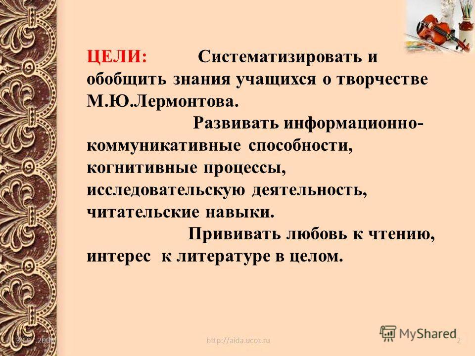 ЦЕЛИ: Систематизировать и обобщить знания учащихся о творчестве М.Ю.Лермонтова. Развивать информационно- коммуникативные способности, когнитивные процессы, исследовательскую деятельность, читательские навыки. Прививать любовь к чтению, интерес к лите