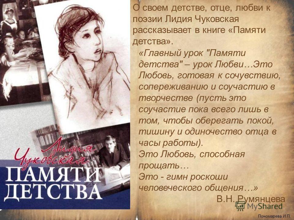 О своем детстве, отце, любви к поэзии Лидия Чуковская рассказывает в книге «Памяти детства». Пономарева И.П., «Главный урок