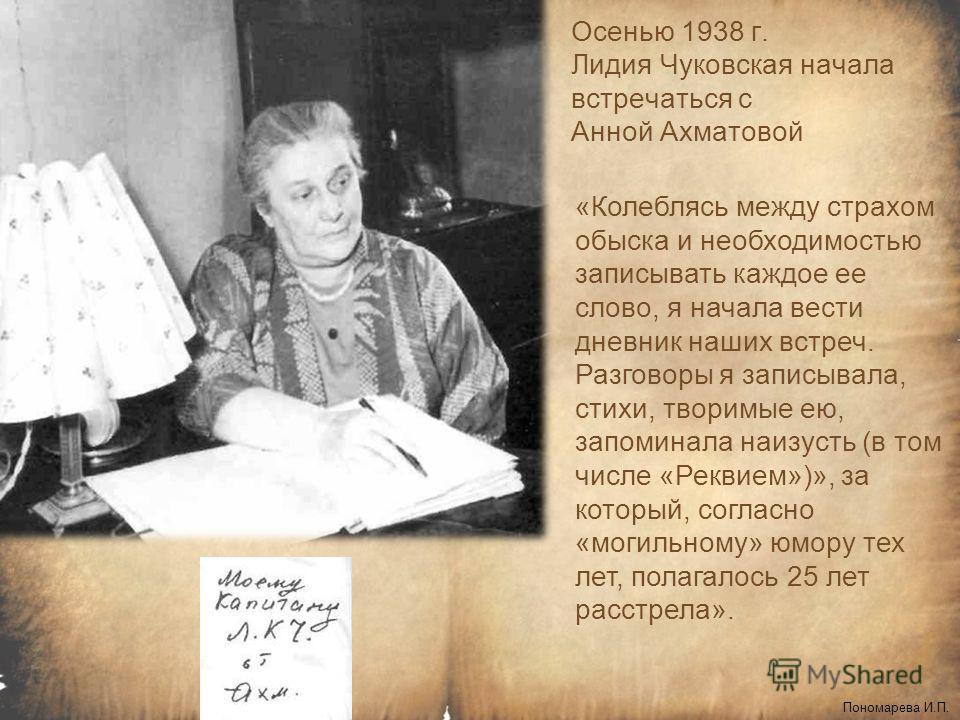 Осенью 1938 г. Лидия Чуковская начала встречаться с Анной Ахматовой Пономарева И.П. «Колеблясь между страхом обыска и необходимостью записывать каждое ее слово, я начала вести дневник наших встреч. Разговоры я записывала, стихи, творимые ею, запомина