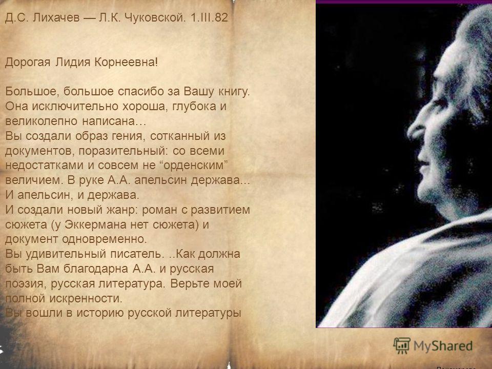 Пономарева И.П. Д.С. Лихачев Л.К. Чуковской. 1.III.82 Дорогая Лидия Корнеевна! Большое, большое спасибо за Вашу книгу. Она исключительно хороша, глубока и великолепно написана… Вы создали образ гения, сотканный из документов, поразительный: со всеми