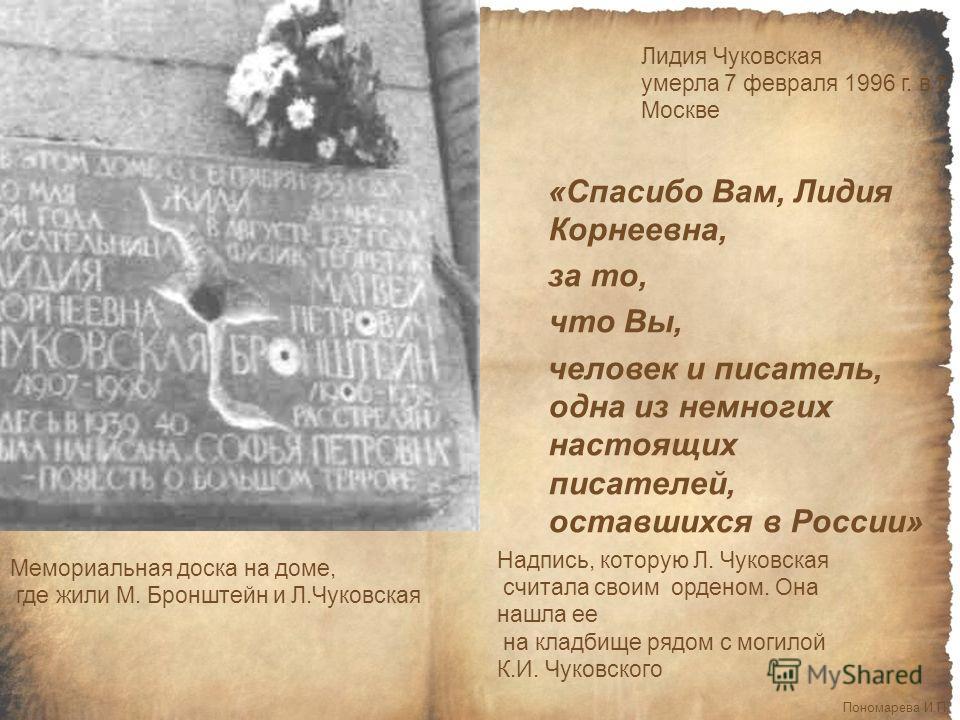 Лидия Чуковская умерла 7 февраля 1996 г. в г. Москве Мемориальная доска на доме, где жили М. Бронштейн и Л.Чуковская Пономарева И.П. «Спасибо Вам, Лидия Корнеевна, за то, что Вы, человек и писатель, одна из немногих настоящих писателей, оставшихся в