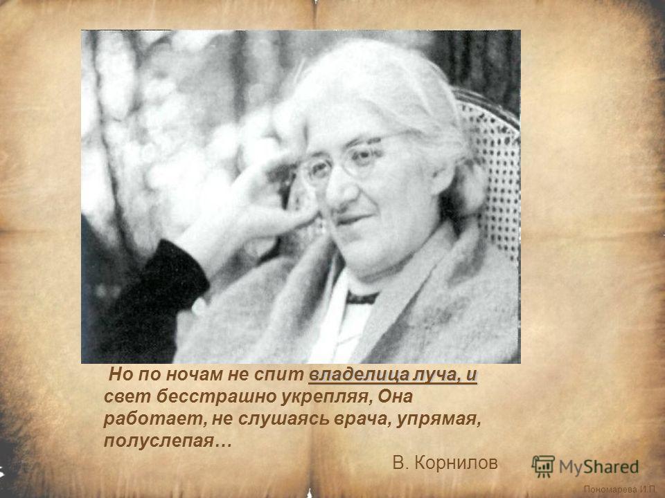 Пономарева И.П. владелица луча, и Но по ночам не спит владелица луча, и свет бесстрашно укрепляя, Она работает, не слушаясь врача, упрямая, полуслепая… В. Корнилов