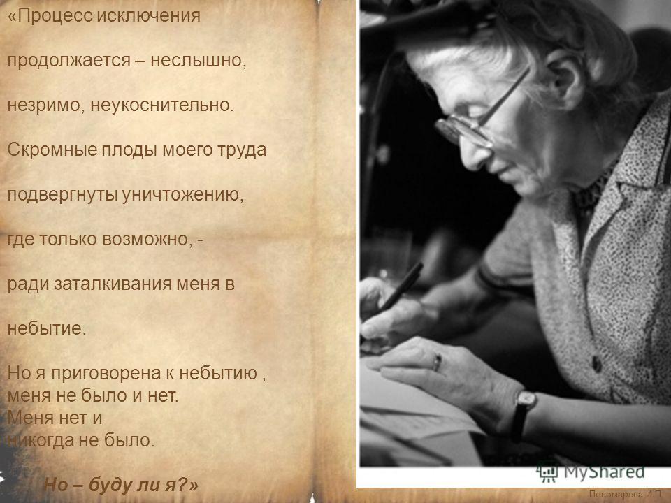 Пономарева И.П. «Процесс исключения продолжается – неслышно, незримо, неукоснительно. Скромные плоды моего труда подвергнуты уничтожению, где только возможно, - ради заталкивания меня в небытие. Но я приговорена к небытию, меня не было и нет. Меня не