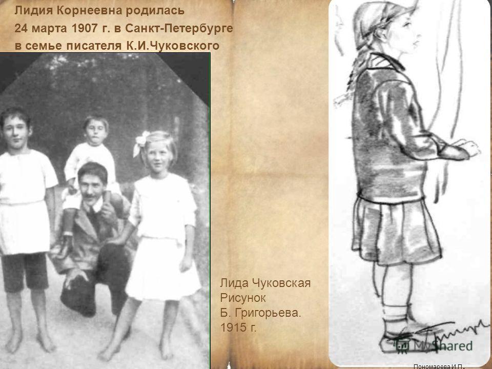 Лидия Корнеевна родилась 24 марта 1907 г. в Санкт-Петербурге в семье писателя К.И.Чуковского Пономарева И.П. Лида Чуковская Рисунок Б. Григорьева. 1915 г. Пономарева И.П.