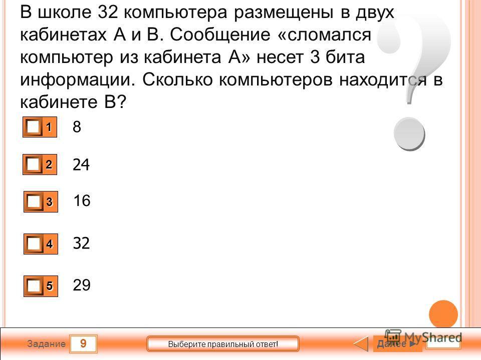 9 Задание Выберите правильный ответ! В школе 32 компьютера размещены в двух кабинетах А и В. Сообщение «сломался компьютер из кабинета А» несет 3 бита информации. Сколько компьютеров находится в кабинете В? 8 24 16 32 29 1 0 2 1 3 0 4 0 5 0 Далее