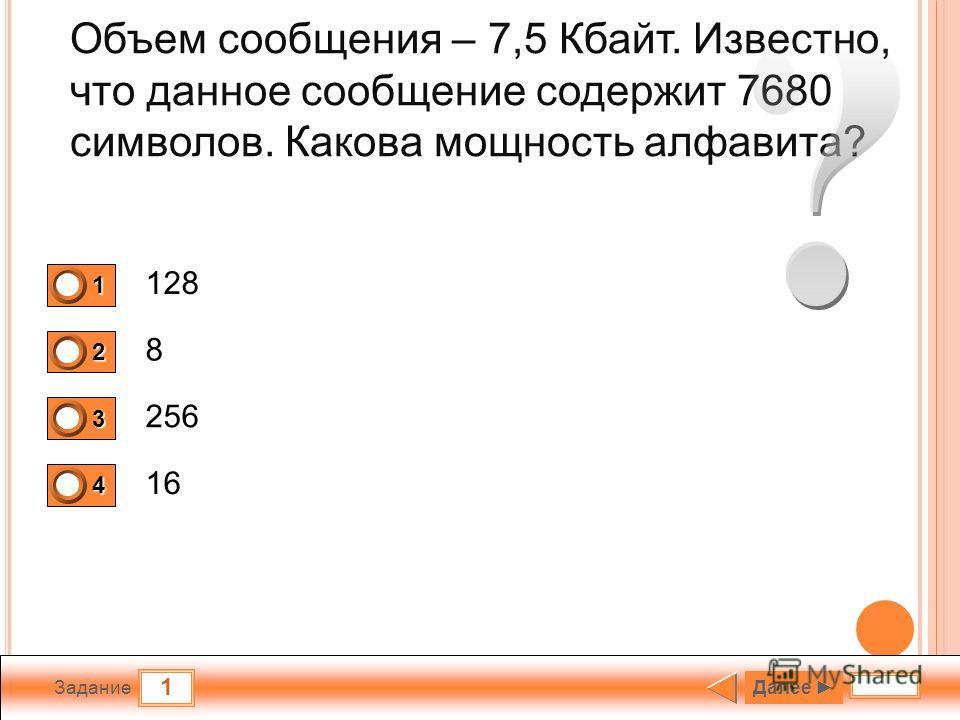 1 Задание Объем сообщения – 7,5 Кбайт. Известно, что данное сообщение содержит 7680 символов. Какова мощность алфавита? 128 8 256 16 1 0 2 0 3 1 4 0 Далее