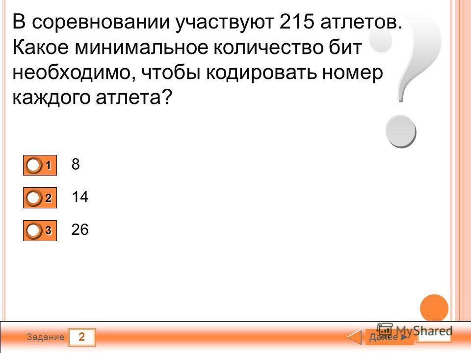 2 Задание В соревновании участвуют 215 атлетов. Какое минимальное количество бит необходимо, чтобы кодировать номер каждого атлета? 8 14 26 1 1 2 0 3 0 Далее