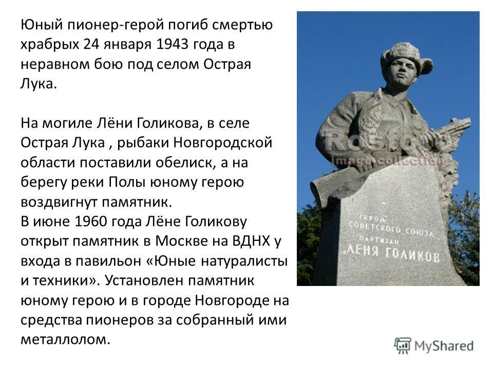 Юный пионер-герой погиб смертью храбрых 24 января 1943 года в неравном бою под селом Острая Лука. На могиле Лёни Голикова, в селе Острая Лука, рыбаки Новгородской области поставили обелиск, а на берегу реки Полы юному герою воздвигнут памятник. В июн