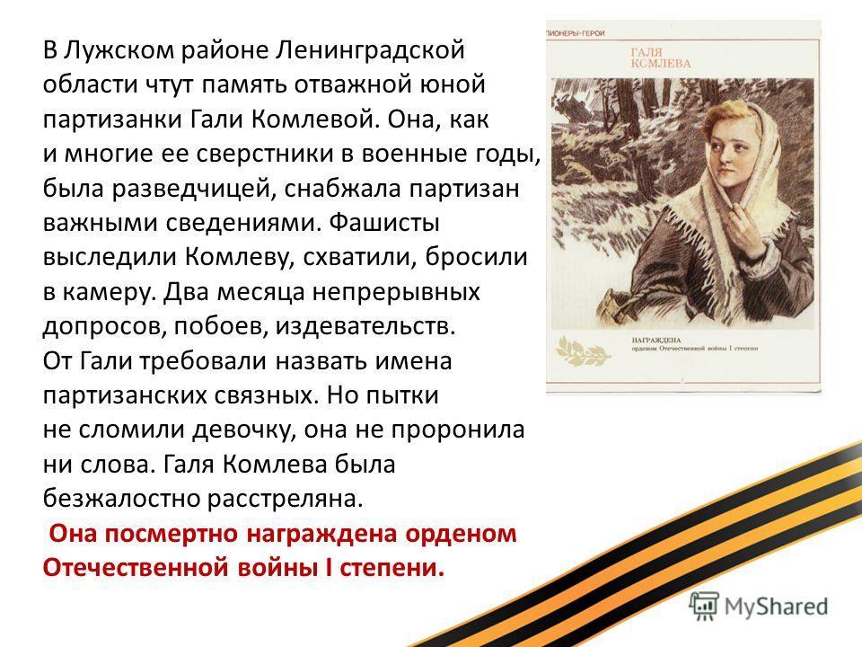 В Лужском районе Ленинградской области чтут память отважной юной партизанки Гали Комлевой. Она, как и многие ее сверстники в военные годы, была разведчицей, снабжала партизан важными сведениями. Фашисты выследили Комлеву, схватили, бросили в камеру.