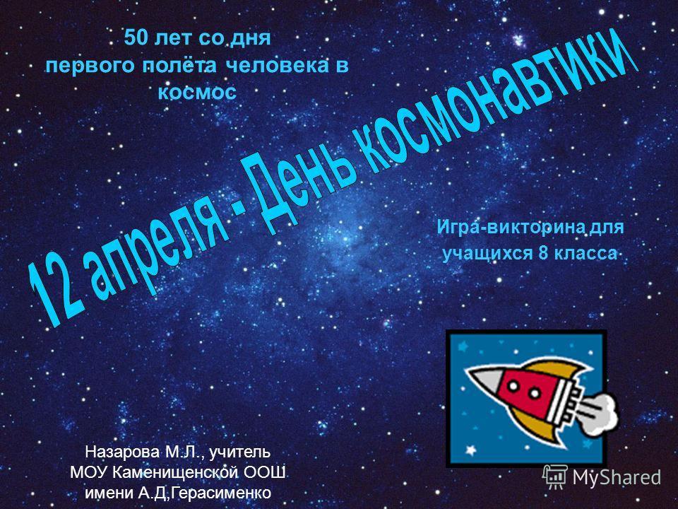 Игра-викторина для учащихся 8 класса 50 лет со дня первого полёта человека в космос Назарова М.Л., учитель МОУ Каменищенской ООШ имени А.Д,Герасименко