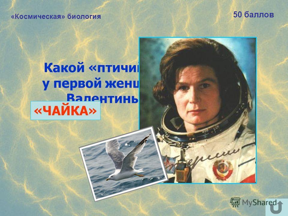 «Космическая» биология 50 баллов Какой «птичий» позывной был у первой женщины-космонавта Валентины Терешковой? «ЧАЙКА»