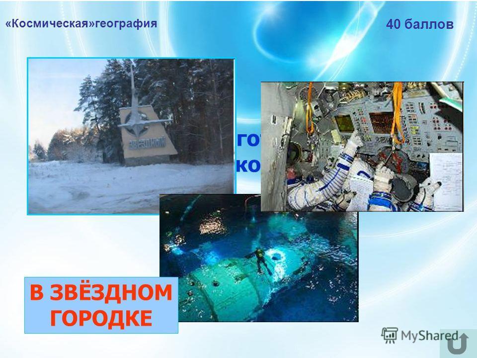 «Космическая»география 40 баллов Где проходят подготовку к полётам российские космонавты? В ЗВЁЗДНОМ ГОРОДКЕ