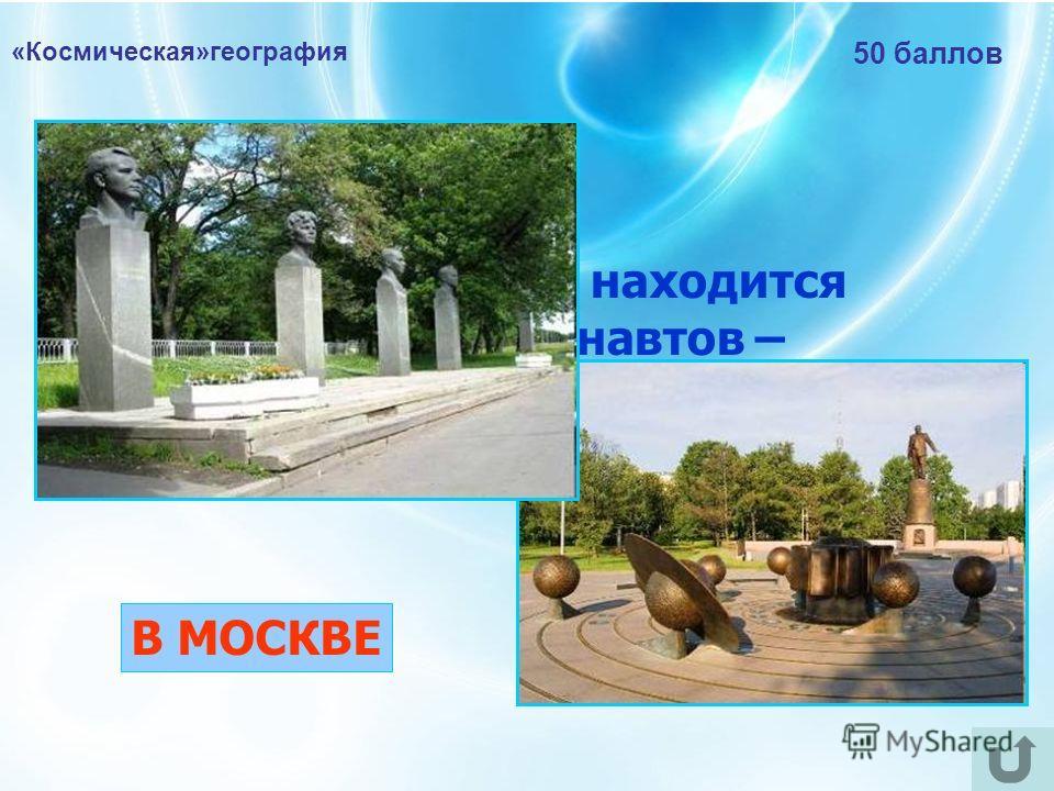 «Космическая»география 50 баллов В каком городе находится Аллея Космонавтов – мемориальная пешеходная аллея? В МОСКВЕ