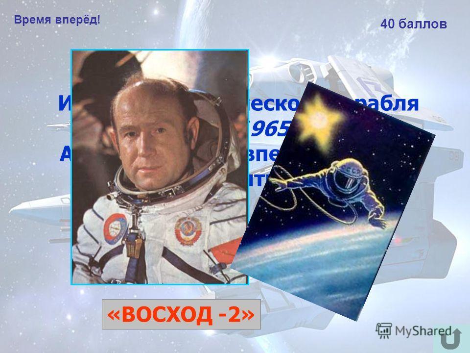 Время вперёд! 40 баллов Из какого космического корабля 18 марта 1965 года Алексей Леонов впервые в мире вышел в открытый космос? «ВОСХОД -2»