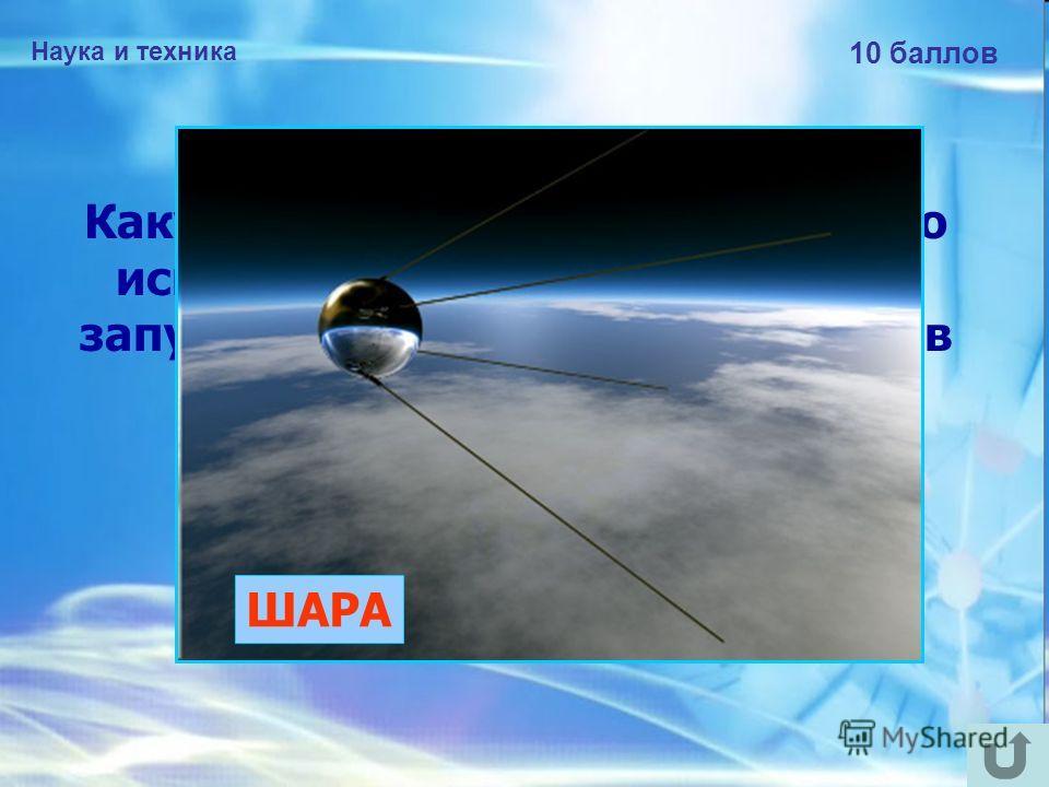 Наука и техника 10 баллов Какую форму имел корпус первого искусственного спутника Земли, запущенного 4 октября 1957 года в нашей стране? ШАРА