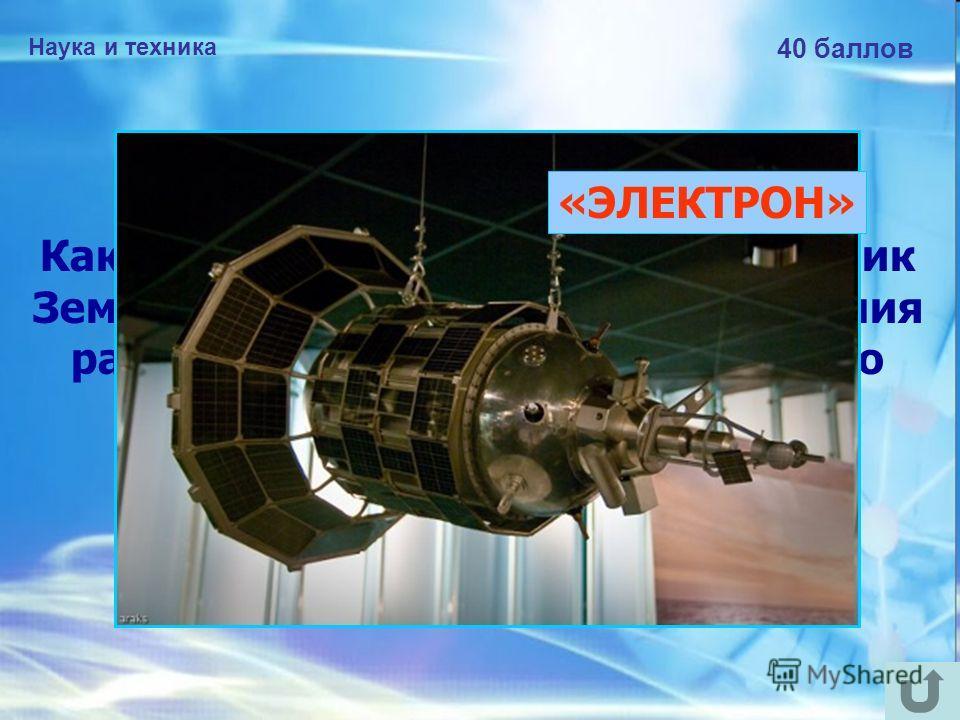 Наука и техника 40 баллов Как назывался искусственный спутник Земли, созданный в СССР для изучения радиационных поясов и магнитного поля Земли? «ЭЛЕКТРОН»