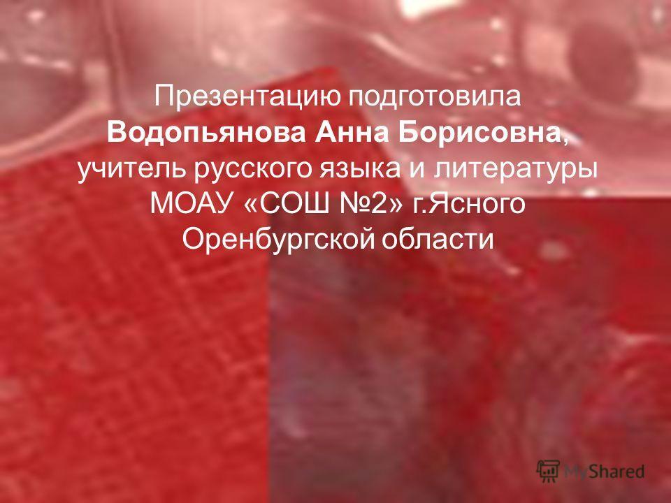 Презентацию подготовила Водопьянова Анна Борисовна, учитель русского языка и литературы МОАУ «СОШ 2» г.Ясного Оренбургской области