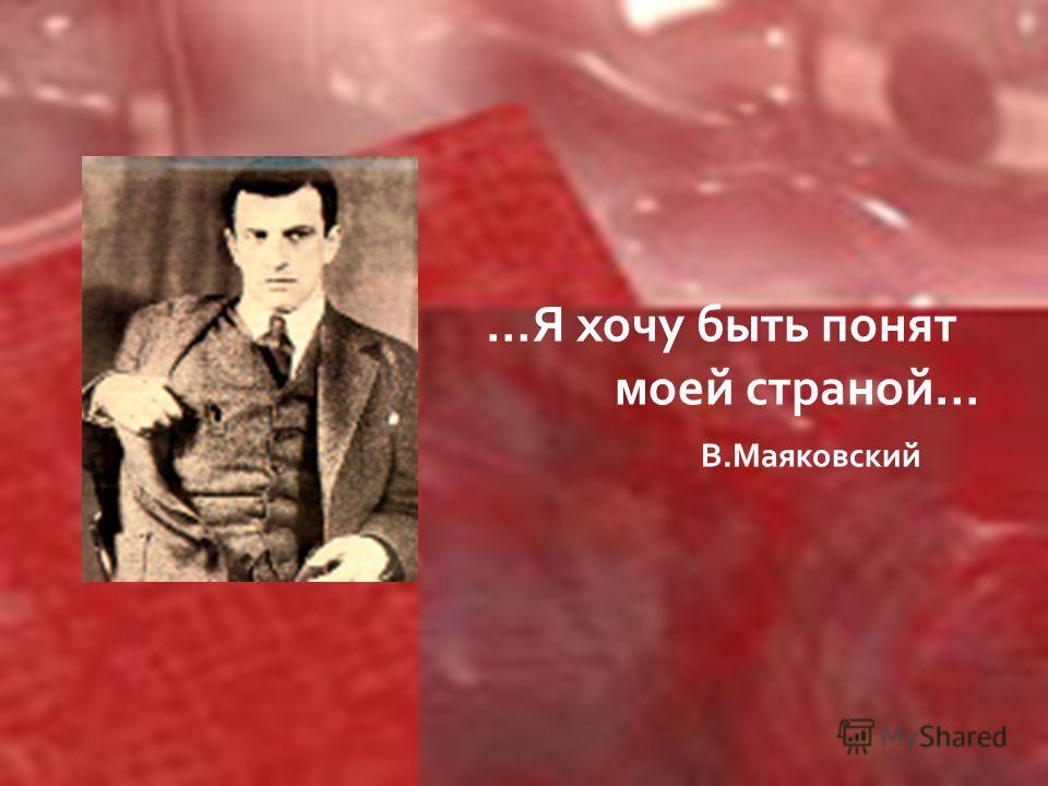 …Я хочу быть понят моей страной… В.Маяковский