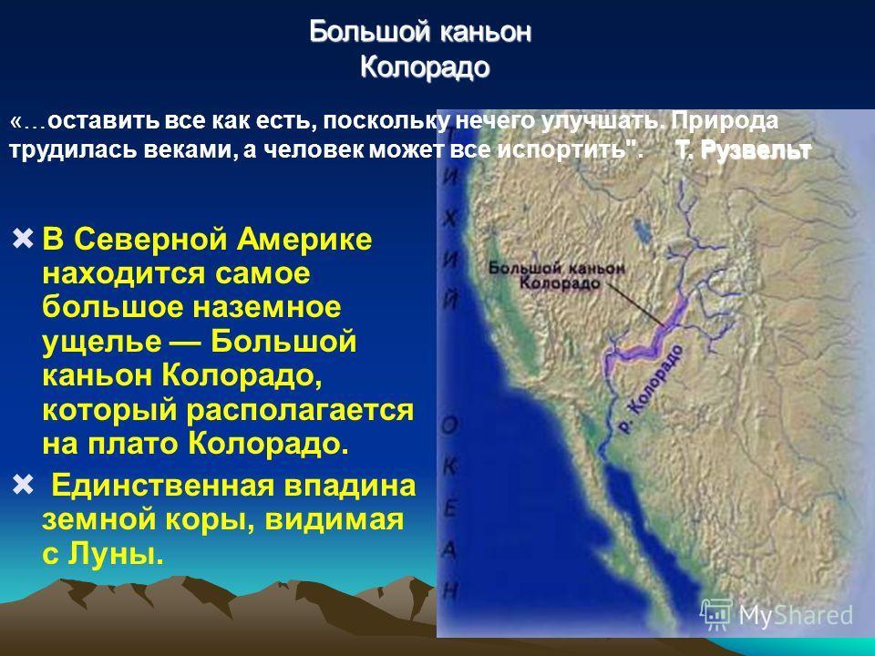Большой каньон Колорадо В Северной Америке находится самое большое наземное ущелье Большой каньон Колорадо, который располагается на плато Колорадо. Единственная впадина земной коры, видимая с Луны. Т. Рузвельт «…оставить все как есть, поскольку нече