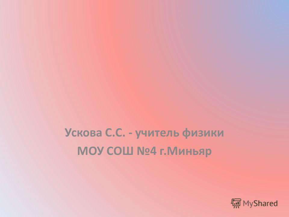 Ускова С.С. - учитель физики МОУ СОШ 4 г.Миньяр