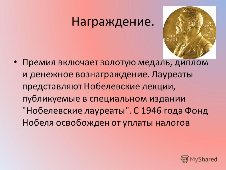 Награждение. Премия включает золотую медаль, диплом и денежное вознаграждение. Лауреаты представляют Нобелевские лекции, публикуемые в специальном издании Нобелевские лауреаты. С 1946 года Фонд Нобеля освобожден от уплаты налогов