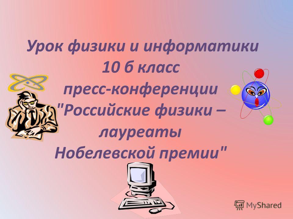Урок физики и информатики 10 б класс пресс-конференции Российские физики – лауреаты Нобелевской премии