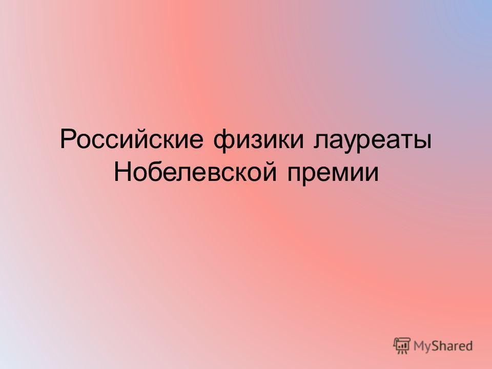 Российские физики лауреаты Нобелевской премии