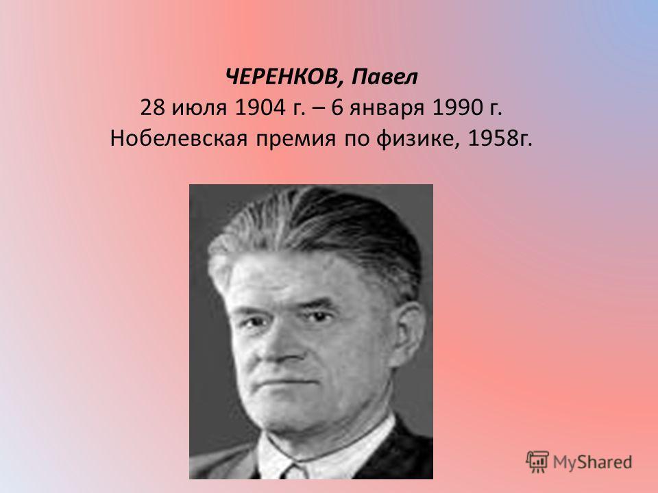 ЧЕРЕНКОВ, Павел 28 июля 1904 г. – 6 января 1990 г. Нобелевская премия по физике, 1958 г.