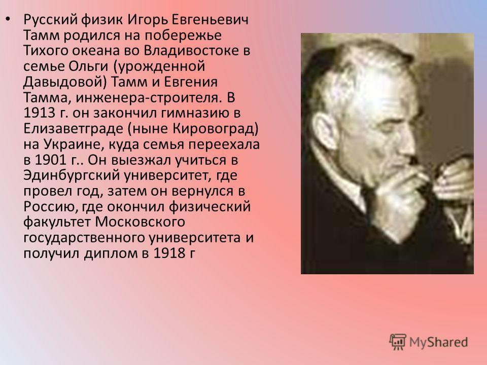 Русский физик Игорь Евгеньевич Тамм родился на побережье Тихого океана во Владивостоке в семье Ольги (урожденной Давыдовой) Тамм и Евгения Тамма, инженера-строителя. В 1913 г. он закончил гимназию в Елизаветграде (ныне Кировоград) на Украине, куда се