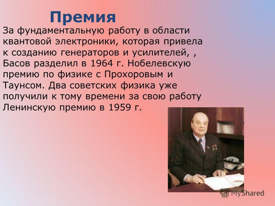 За фундаментальную работу в области квантовой электроники, которая привела к созданию генераторов и усилителей,, Басов разделил в 1964 г. Нобелевскую премию по физике с Прохоровым и Таунсом. Два советских физика уже получили к тому времени за свою ра