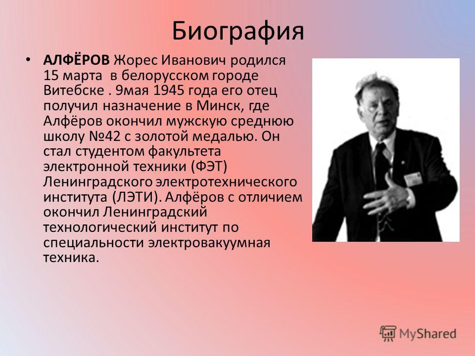 Биография АЛФЁРОВ Жорес Иванович родился 15 марта в белорусском городе Витебске. 9 мая 1945 года его отец получил назначение в Минск, где Алфёров окончил мужскую среднюю школу 42 с золотой медалью. Он стал студентом факультета электронной техники (ФЭ