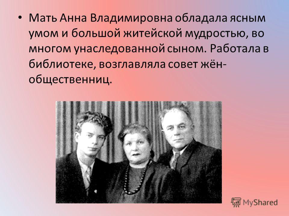 Мать Анна Владимировна обладала ясным умом и большой житейской мудростью, во многом унаследованной сыном. Работала в библиотеке, возглавляла совет жён- общественниц.