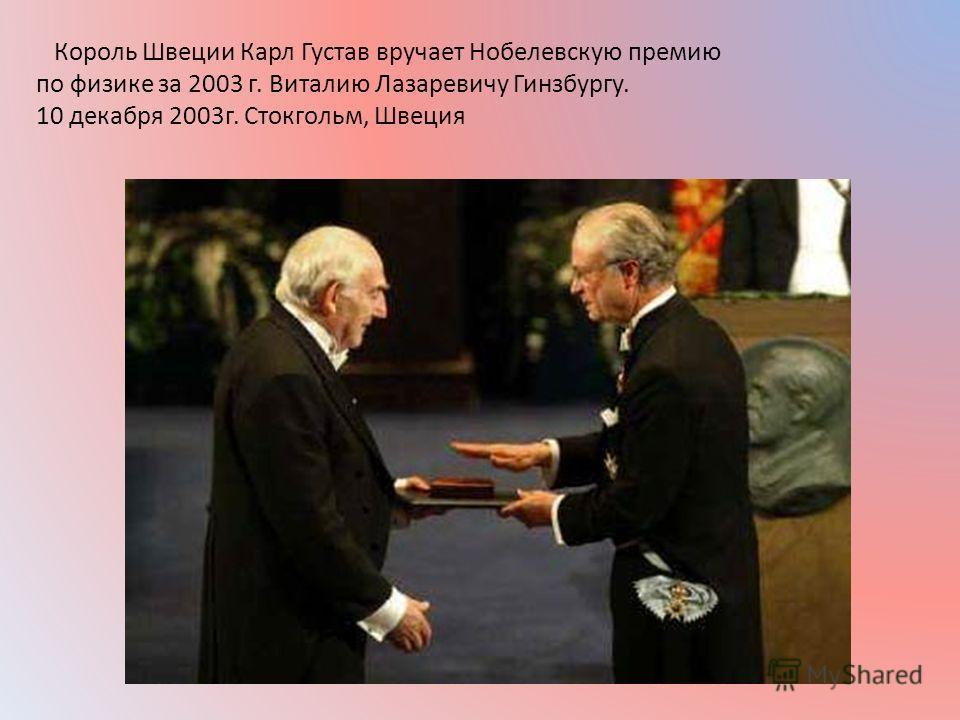 Король Швеции Карл Густав вручает Нобелевскую премию по физике за 2003 г. Виталию Лазаревичу Гинзбургу. 10 декабря 2003 г. Стокгольм, Швеция