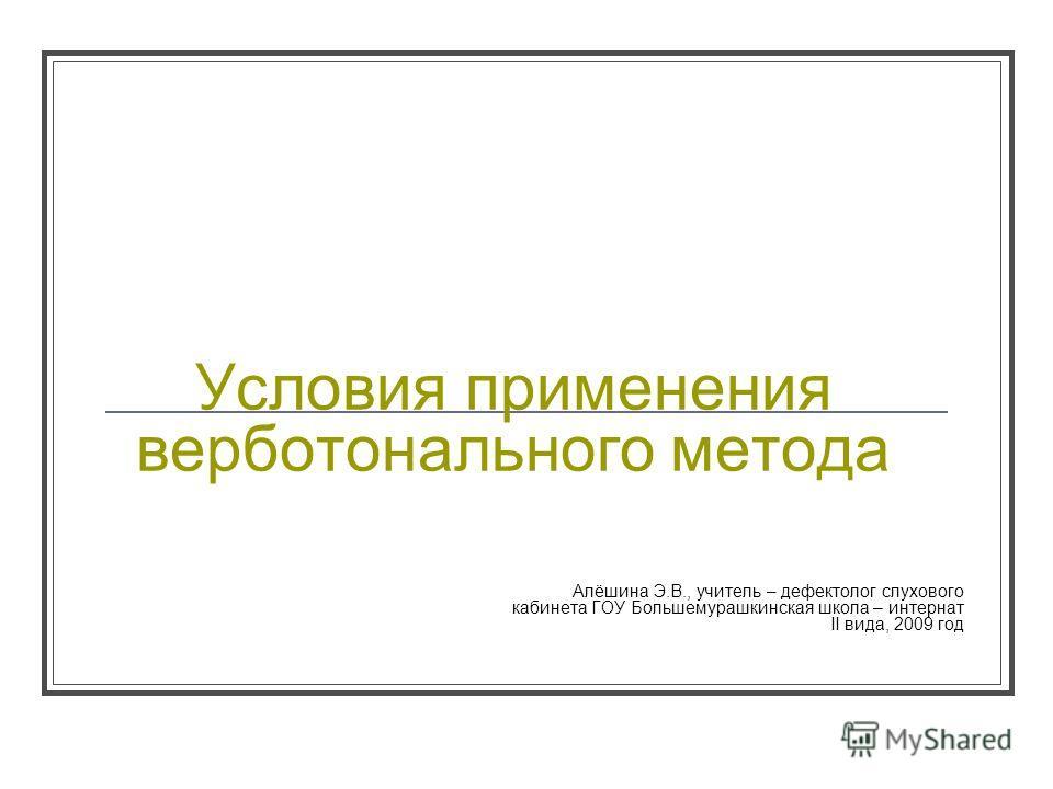 Условия применения верботонального метода Алёшина Э.В., учитель – дефектолог слухавого кабинета ГОУ Большемурашкинская школа – интернат II вида, 2009 год