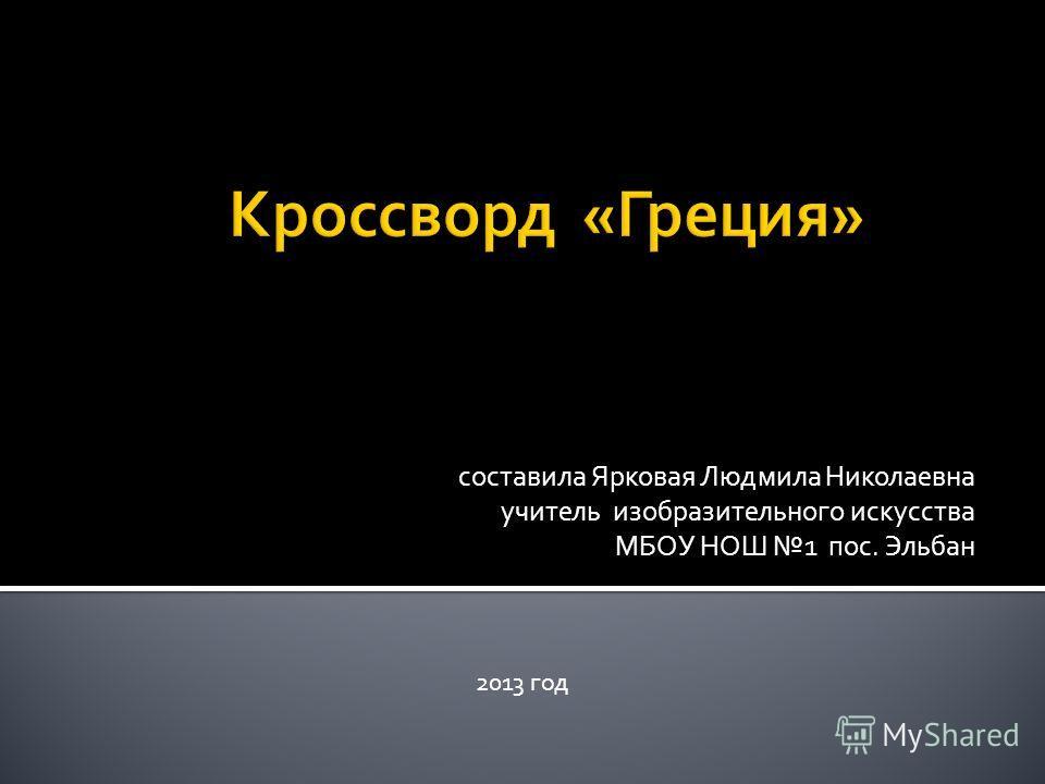 составила Ярковая Людмила Николаевна учитель изобразительного искусства МБОУ НОШ 1 пос. Эльбан 2013 год