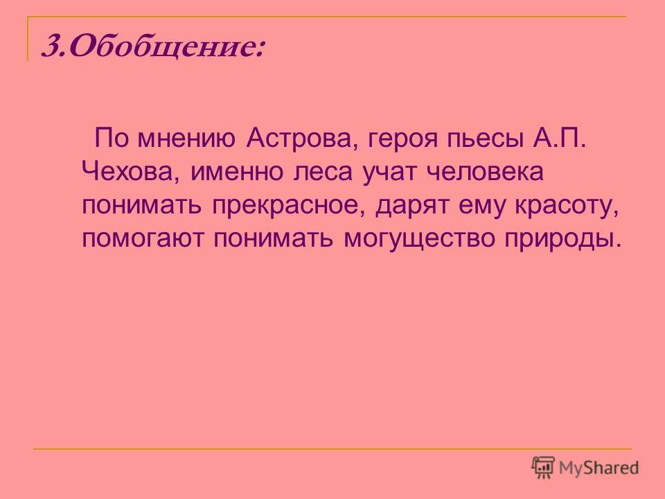 3.Обобщение: По мнению Астрова, героя пьесы А.П. Чехова, именно леса учат человека понимать прекрасное, дарят ему красоту, помогают понимать могущество природы.