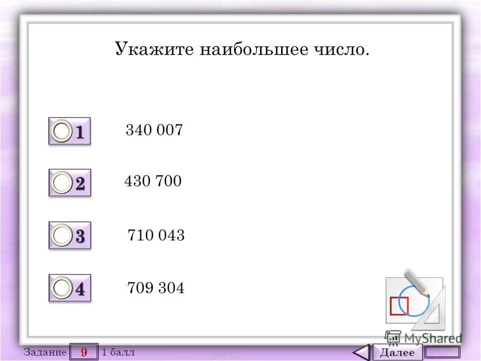 Далее 9 Задание 1 балл 1111 1111 2222 2222 3333 3333 4444 4444 Укажите наибольшее число. 340 007 430 700 710 043 709 304