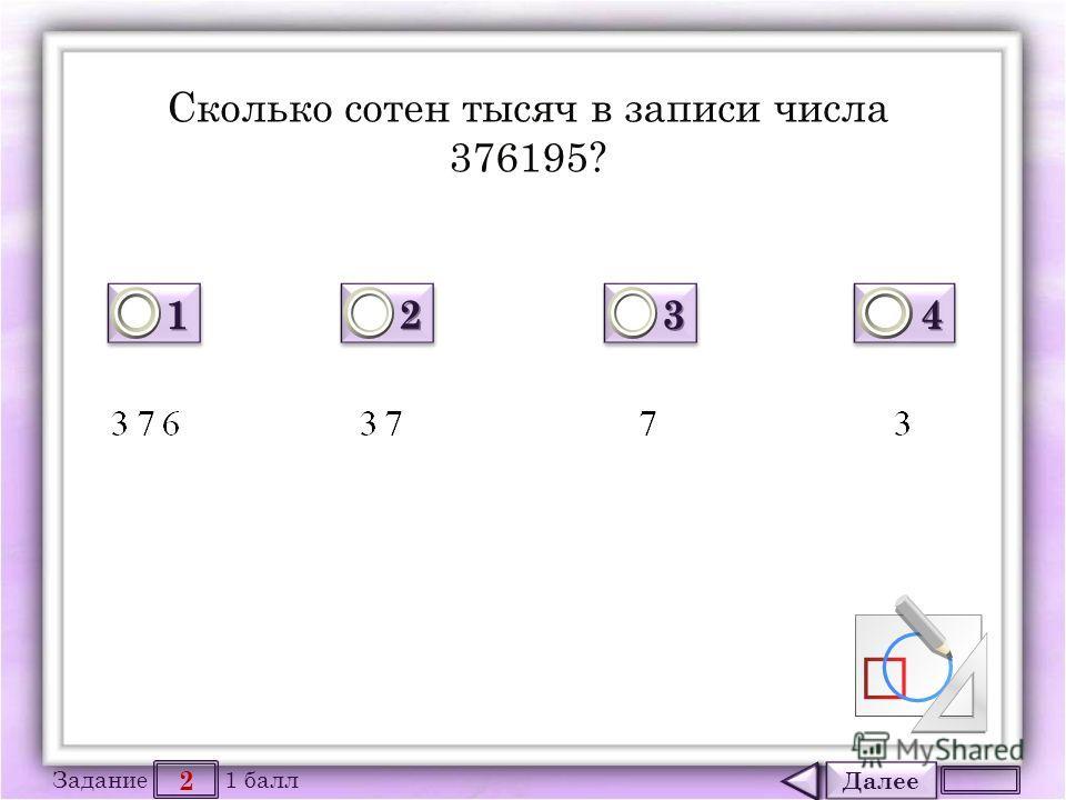 Далее 2 Задание 1 балл 1111 1111 2222 2222 3333 3333 4444 4444 Сколько сотен тысяч в записи числа 376195?