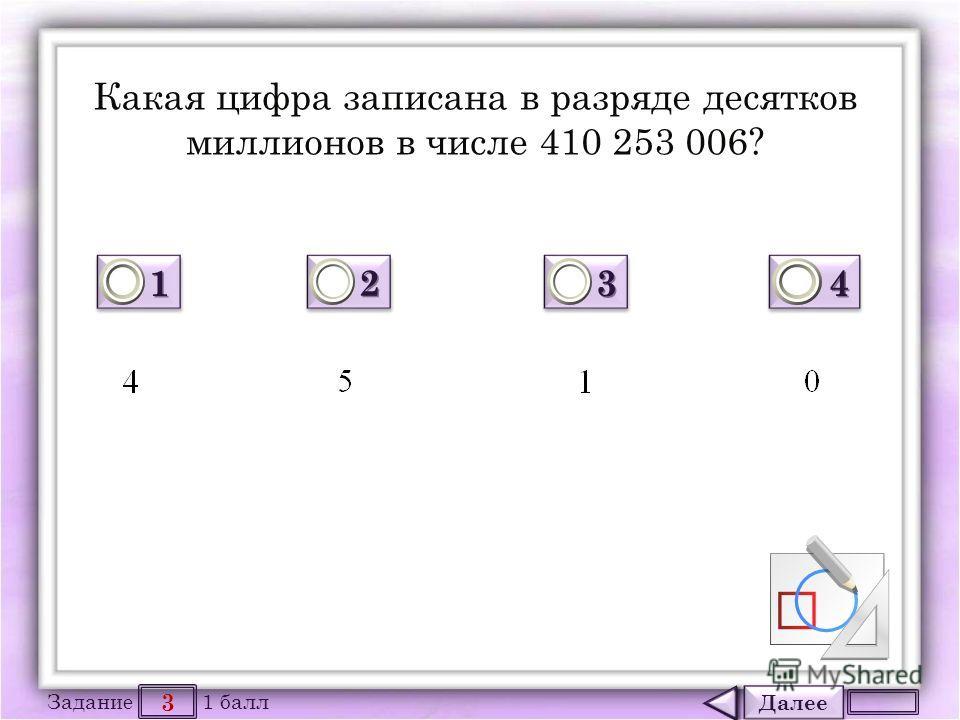 Далее 3 Задание 1 балл 1111 1111 2222 2222 3333 3333 4444 4444 Какая цифра записана в разряде десятков миллионов в числе 410 253 006?