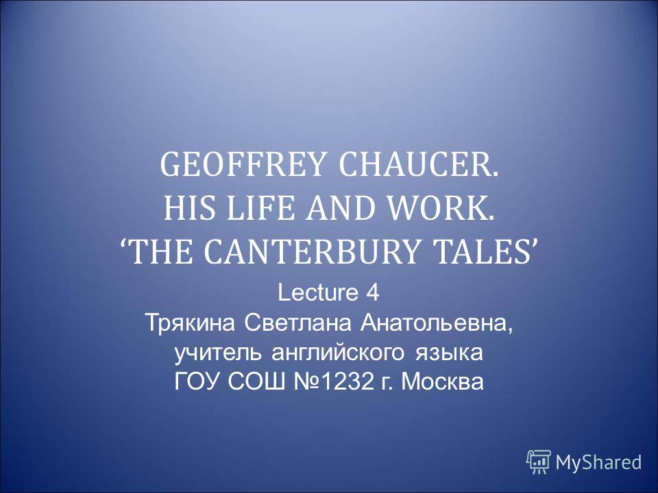 GEOFFREY CHAUCER. HIS LIFE AND WORK. THE CANTERBURY TALES Lecture 4 Трякина Светлана Анатольевна, учитель английского языка ГОУ СОШ 1232 г. Москва
