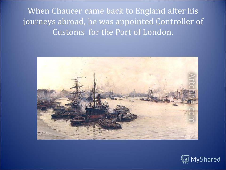 When Chaucer came back to England after his journeys abroad, he was appointed Controller of Customs for the Port of London.