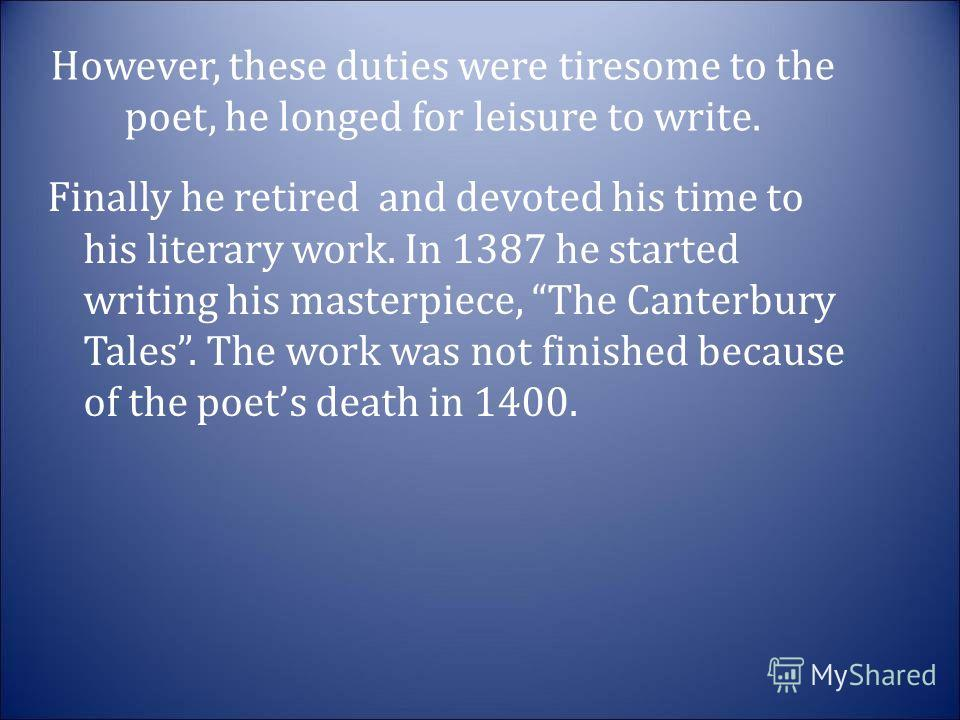 However, these duties were tiresome to the poet, he longed for leisure to write. Finally he retired and devoted his time to his literary work. In 1387 he started writing his masterpiece, The Canterbury Tales. The work was not finished because of the