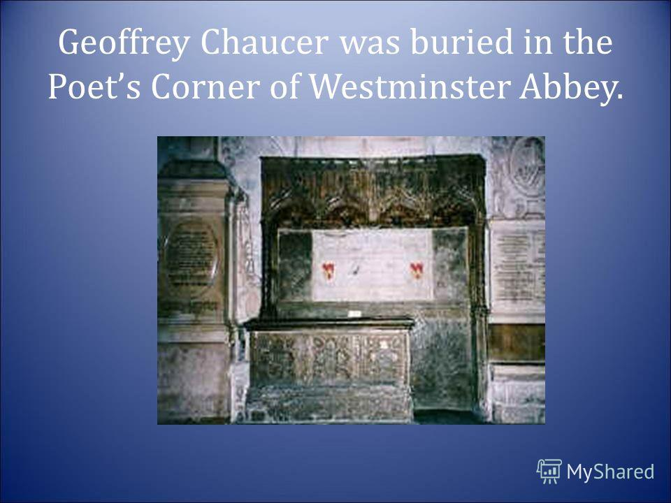 Geoffrey Chaucer was buried in the Poets Corner of Westminster Abbey.