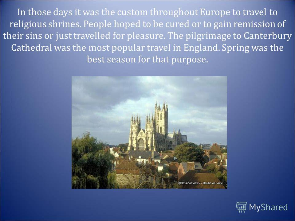 In those days it was the custom throughout Europe to travel to religious shrines. People hoped to be cured or to gain remission of their sins or just travelled for pleasure. The pilgrimage to Canterbury Cathedral was the most popular travel in Englan