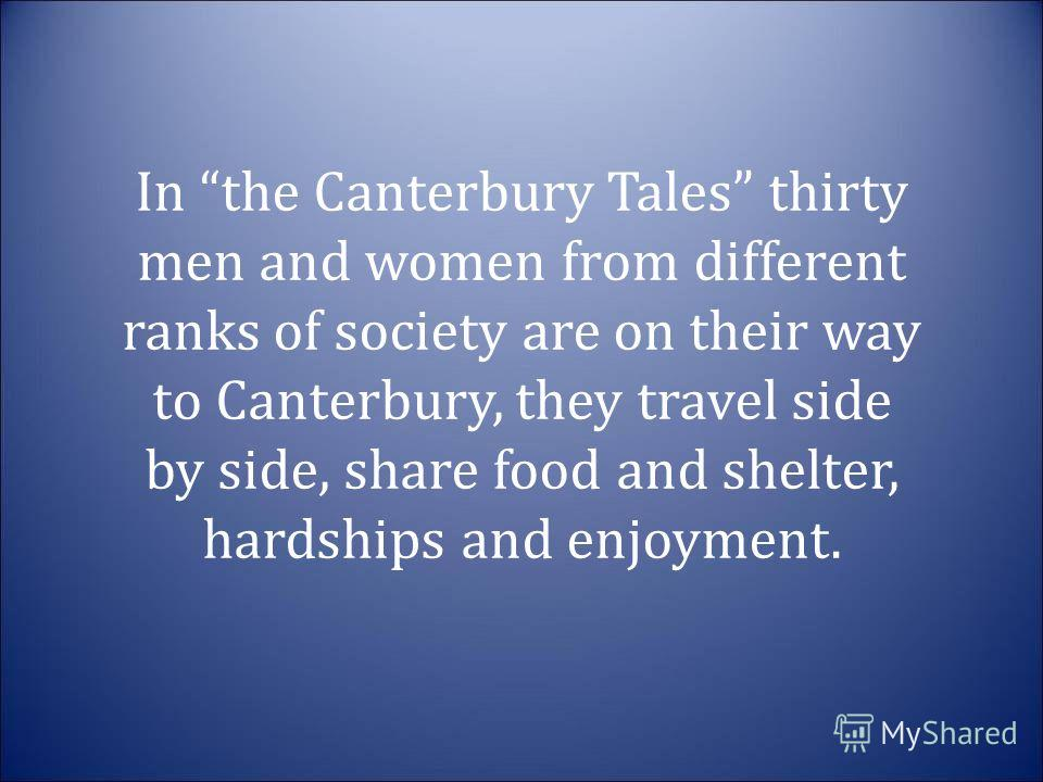 In the Canterbury Tales thirty men and women from different ranks of society are on their way to Canterbury, they travel side by side, share food and shelter, hardships and enjoyment.