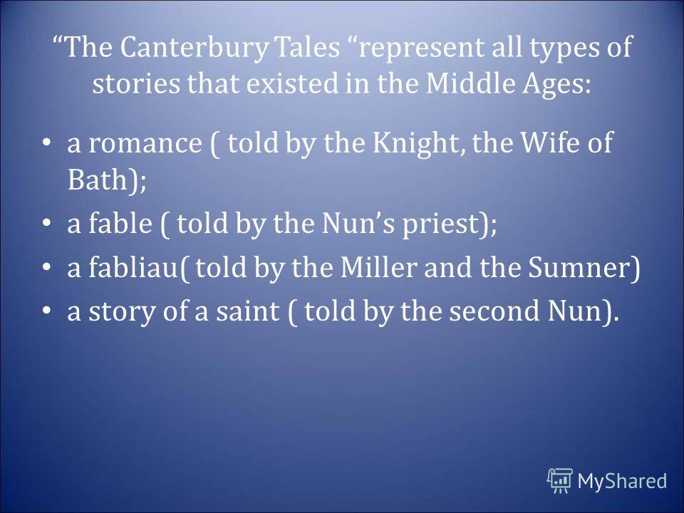The Canterbury Tales represent all types of stories that existed in the Middle Ages: a romance ( told by the Knight, the Wife of Bath); a fable ( told by the Nuns priest); a fabliau( told by the Miller and the Sumner) a story of a saint ( told by the